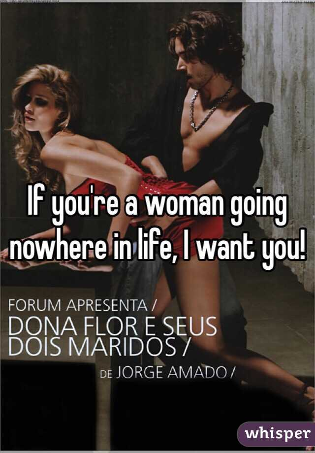 If you're a woman going nowhere in life, I want you!