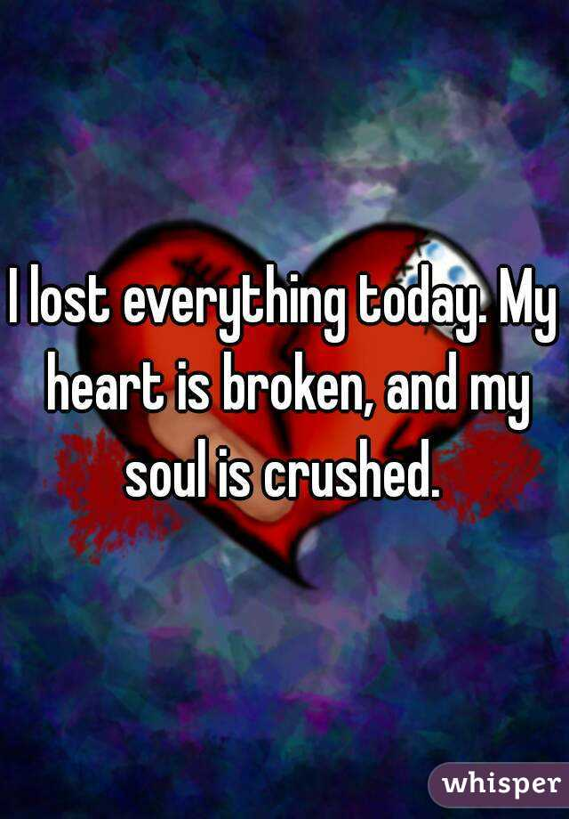 I lost everything today. My heart is broken, and my soul is crushed.