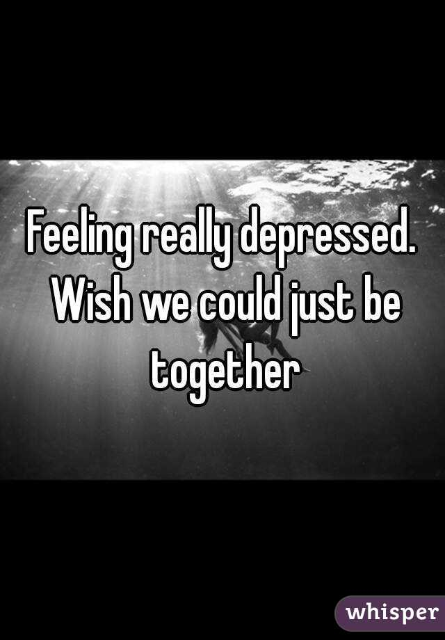 Feeling really depressed. Wish we could just be together