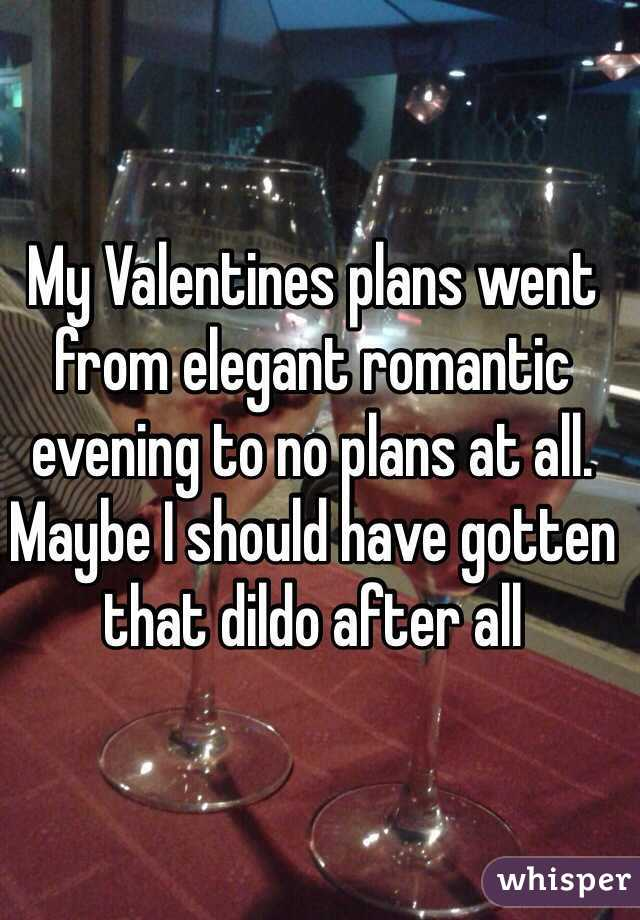 My Valentines plans went from elegant romantic evening to no plans at all. Maybe I should have gotten that dildo after all