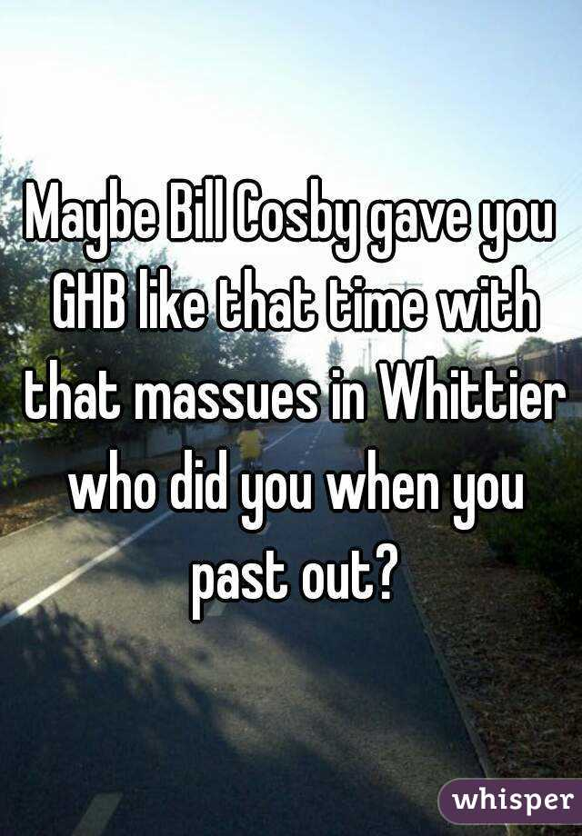 Maybe Bill Cosby gave you GHB like that time with that massues in Whittier who did you when you past out?