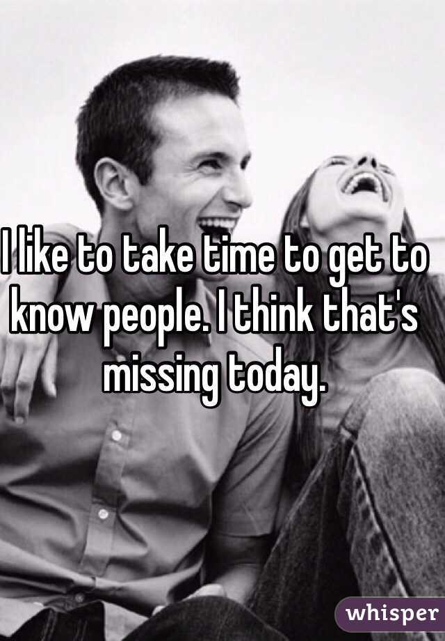 I like to take time to get to know people. I think that's missing today.