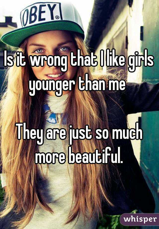 Is it wrong that I like girls younger than me    They are just so much more beautiful.