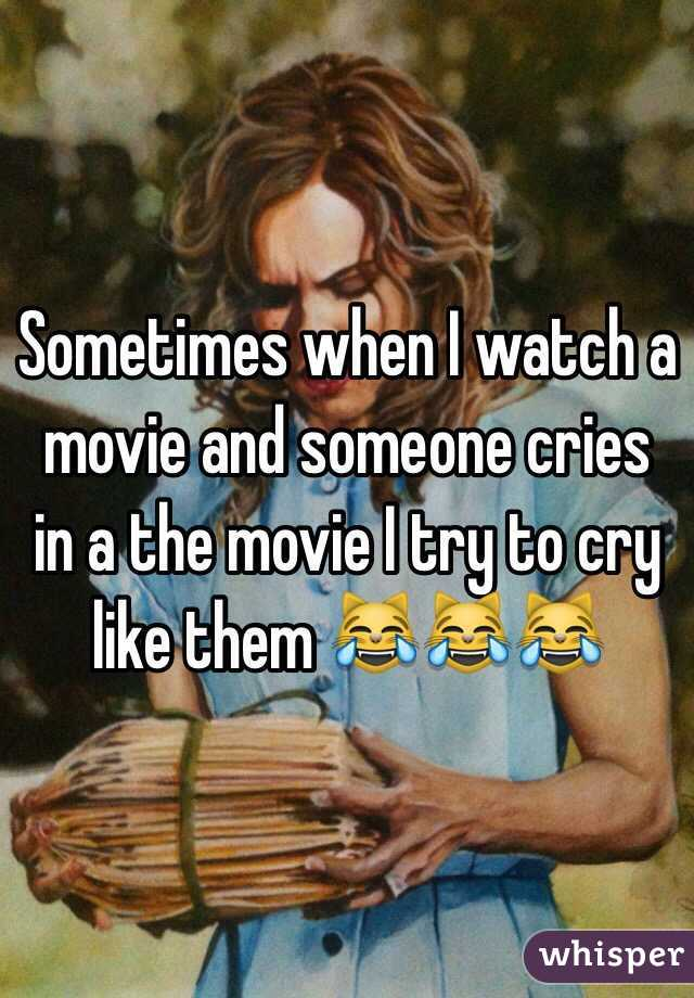 Sometimes when I watch a movie and someone cries in a the movie I try to cry like them 😹😹😹