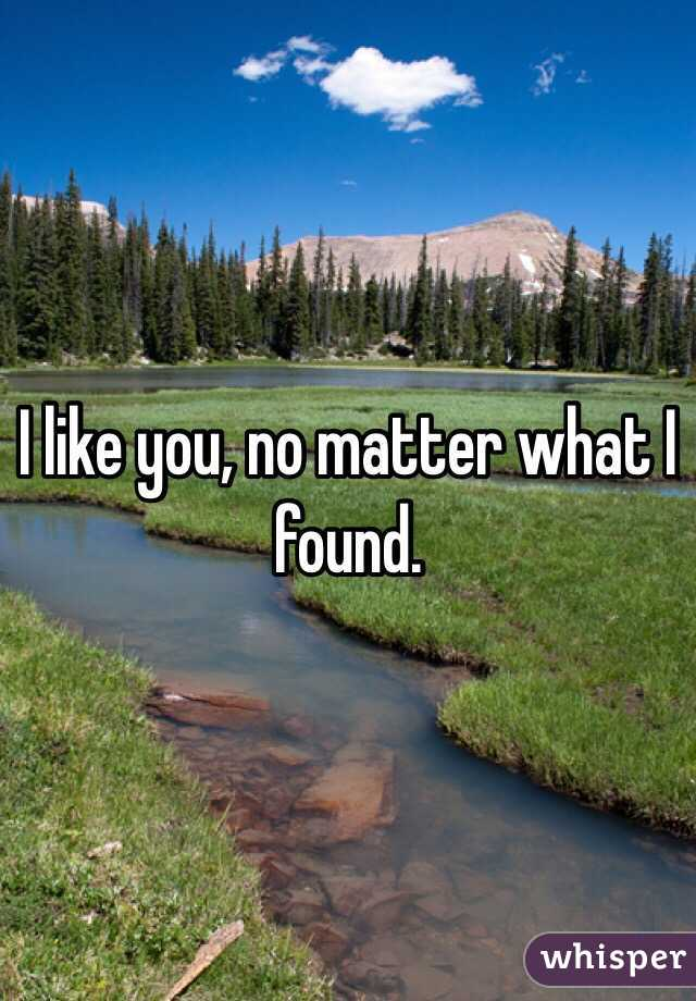 I like you, no matter what I found.