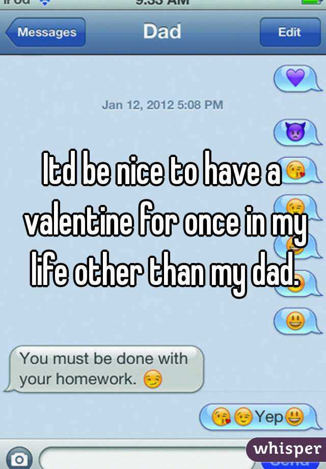 Itd be nice to have a valentine for once in my life other than my dad.