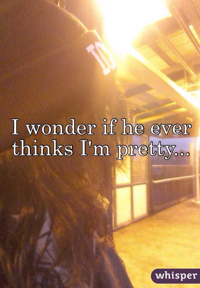 I wonder if he ever thinks I'm pretty...