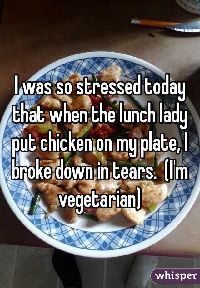 I was so stressed today that when the lunch lady put chicken on my plate, I broke down in tears.  (I'm vegetarian)