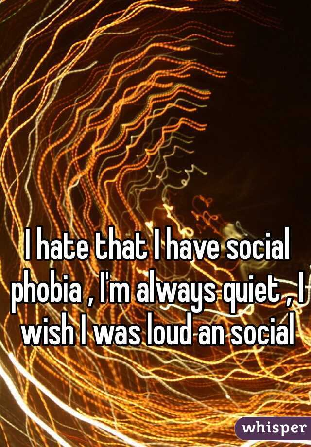 I hate that I have social phobia , I'm always quiet , I wish I was loud an social