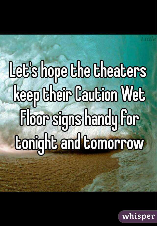 Let's hope the theaters keep their Caution Wet Floor signs handy for tonight and tomorrow