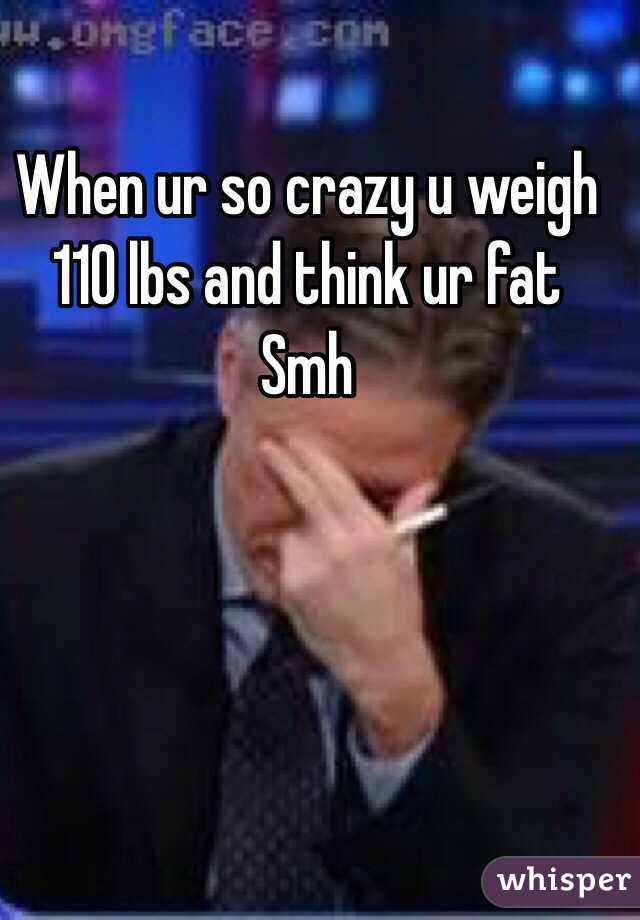 When ur so crazy u weigh 110 lbs and think ur fat  Smh