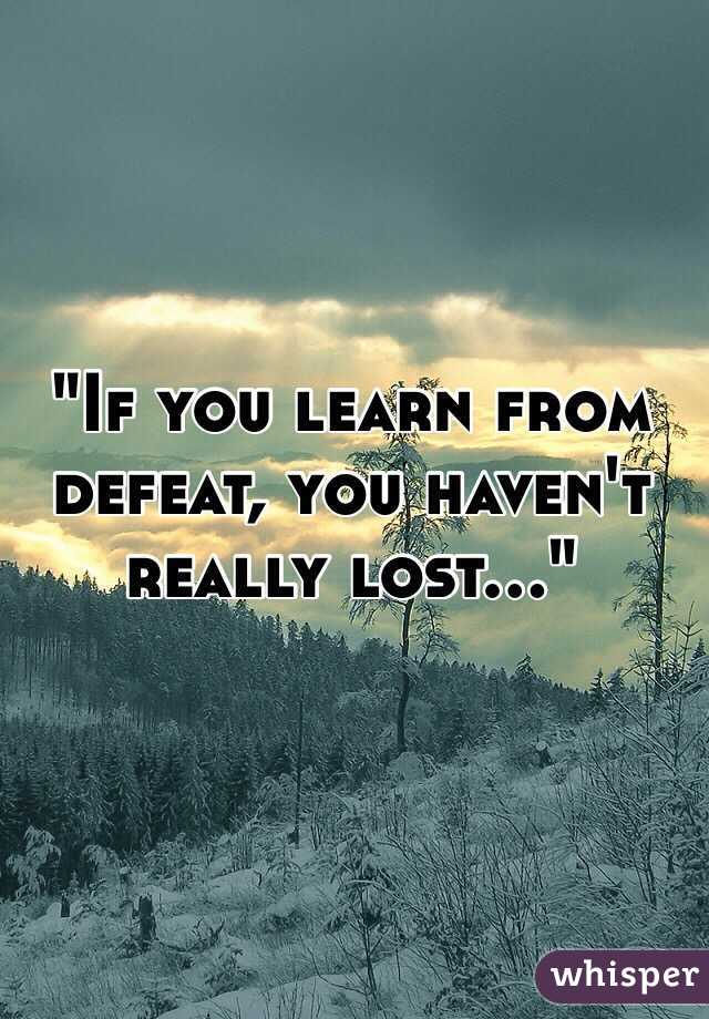 """If you learn from defeat, you haven't really lost..."""