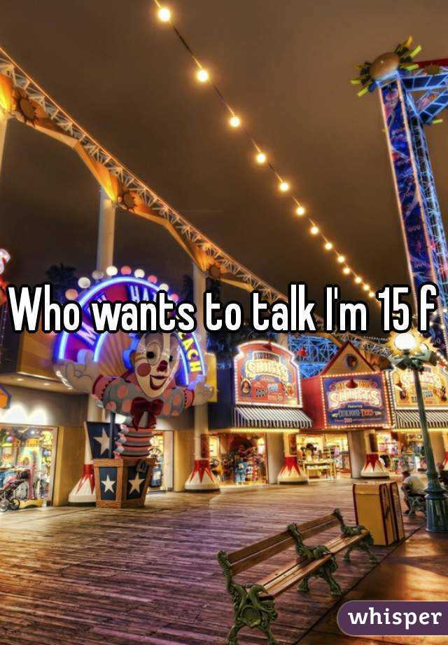 Who wants to talk I'm 15 f