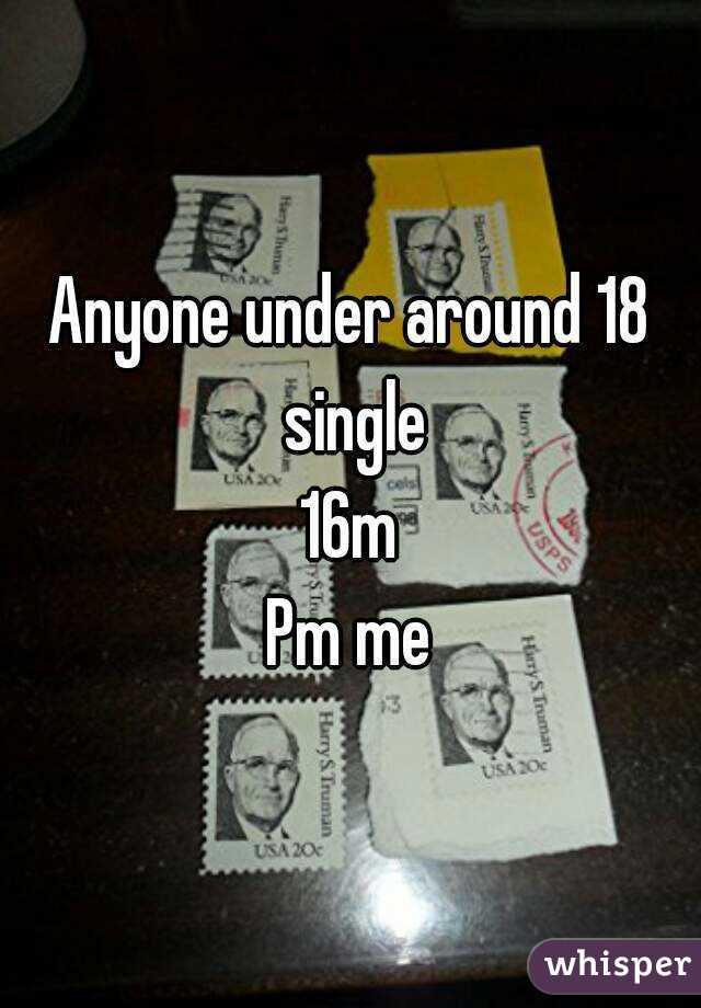 Anyone under around 18 single 16m Pm me