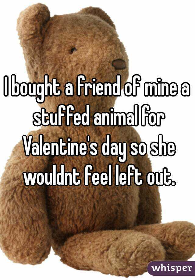 I bought a friend of mine a stuffed animal for Valentine's day so she wouldnt feel left out.