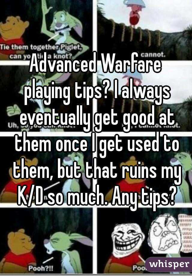 Advanced Warfare playing tips? I always eventually get good at them once I get used to them, but that ruins my K/D so much. Any tips?