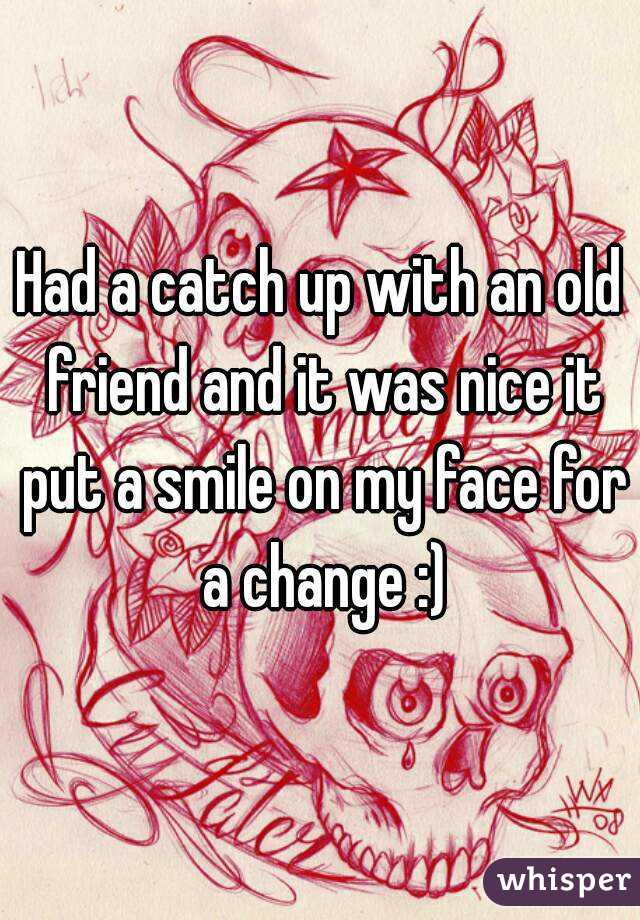 Had a catch up with an old friend and it was nice it put a smile on my face for a change :)