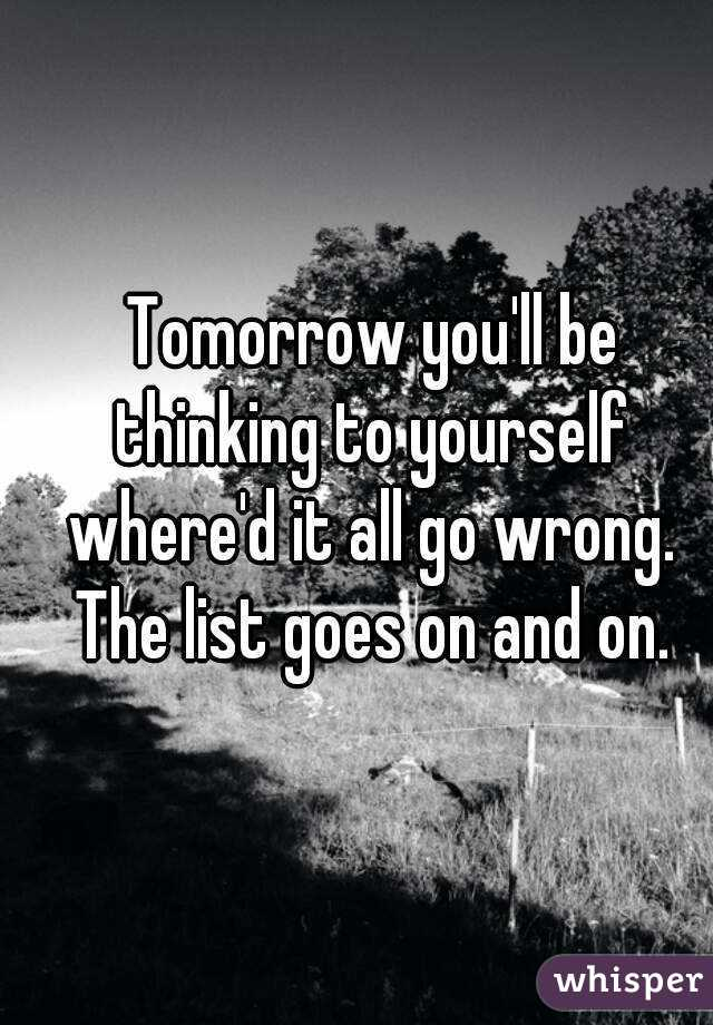 Tomorrow you'll be thinking to yourself where'd it all go wrong. The list goes on and on.
