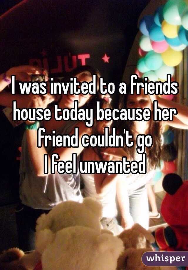 I was invited to a friends house today because her friend couldn't go  I feel unwanted