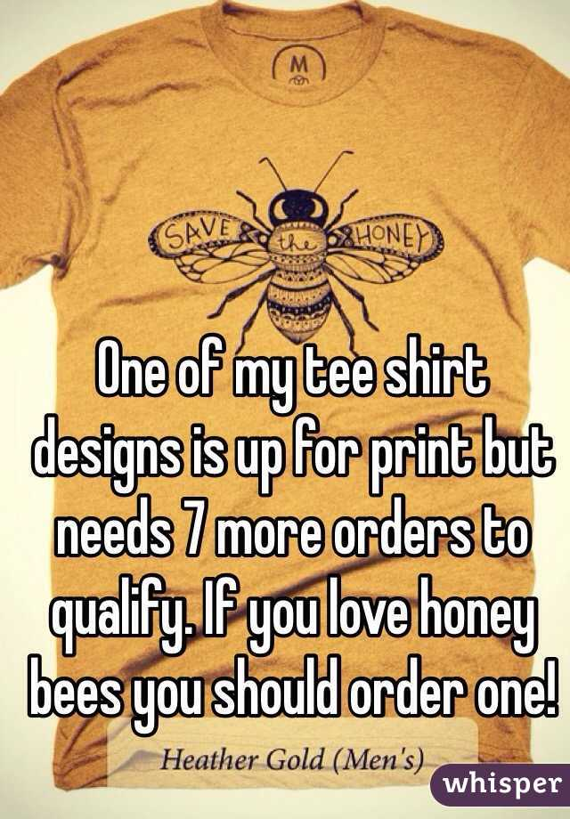 One of my tee shirt designs is up for print but needs 7 more orders to qualify. If you love honey bees you should order one!