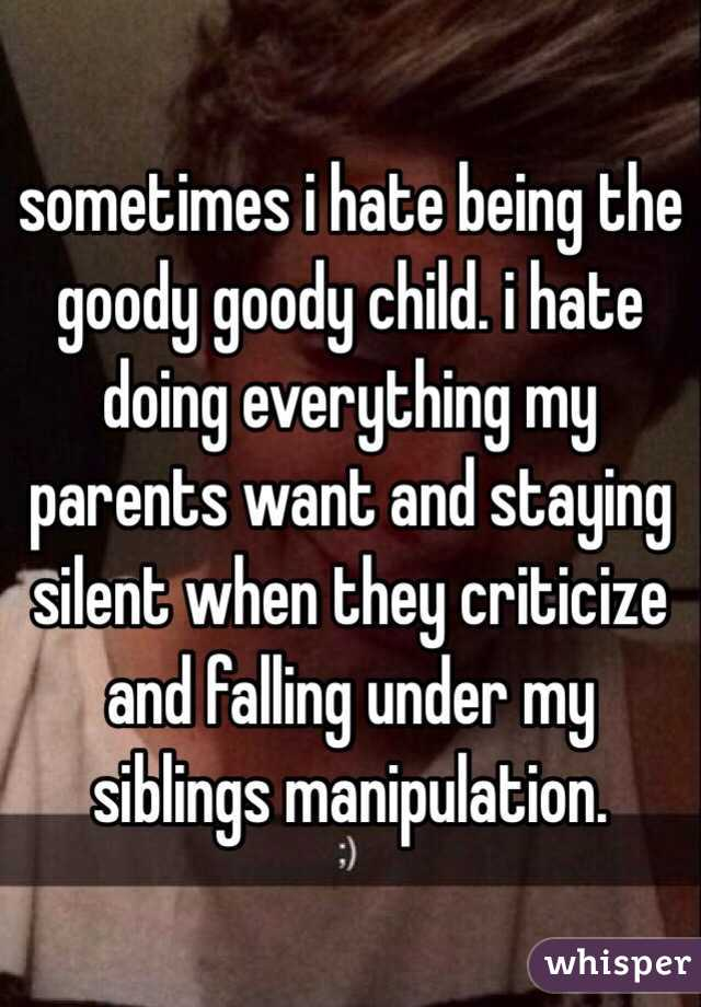sometimes i hate being the goody goody child. i hate doing everything my parents want and staying silent when they criticize and falling under my siblings manipulation.