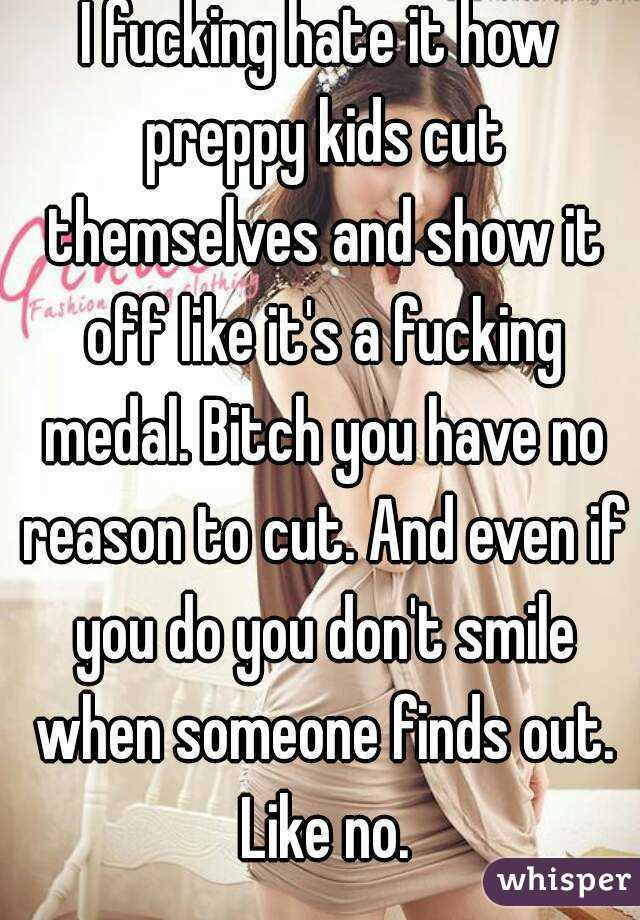 I fucking hate it how preppy kids cut themselves and show it off like it's a fucking medal. Bitch you have no reason to cut. And even if you do you don't smile when someone finds out. Like no.