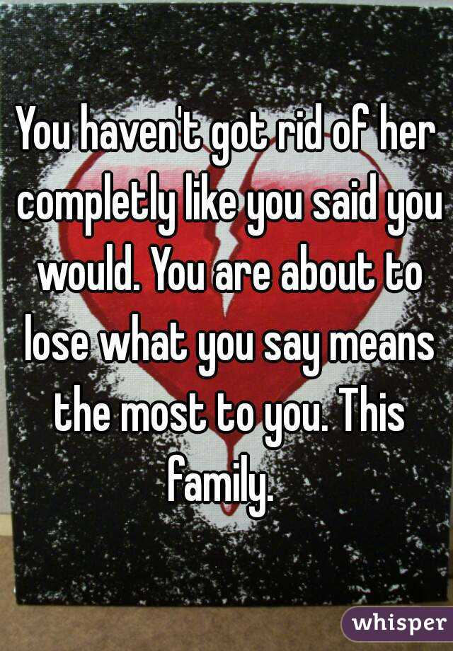 You haven't got rid of her completly like you said you would. You are about to lose what you say means the most to you. This family.