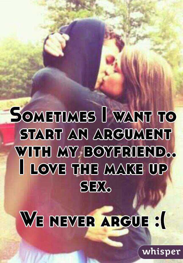 Sometimes I want to start an argument with my boyfriend.. I love the make up sex.  We never argue :(