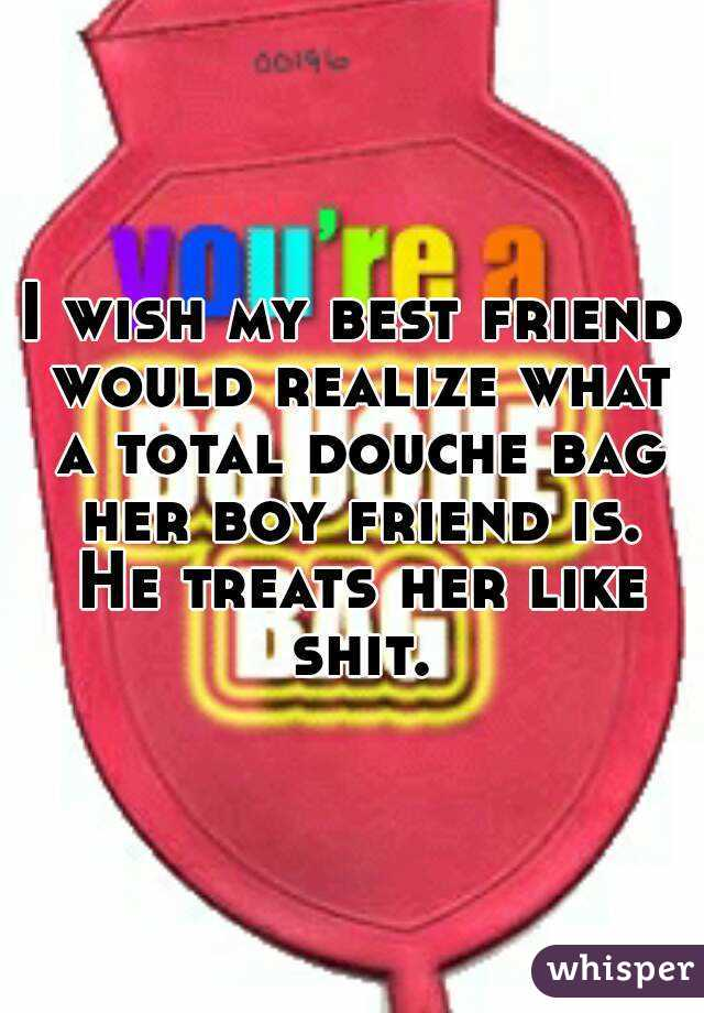 I wish my best friend would realize what a total douche bag her boy friend is. He treats her like shit.