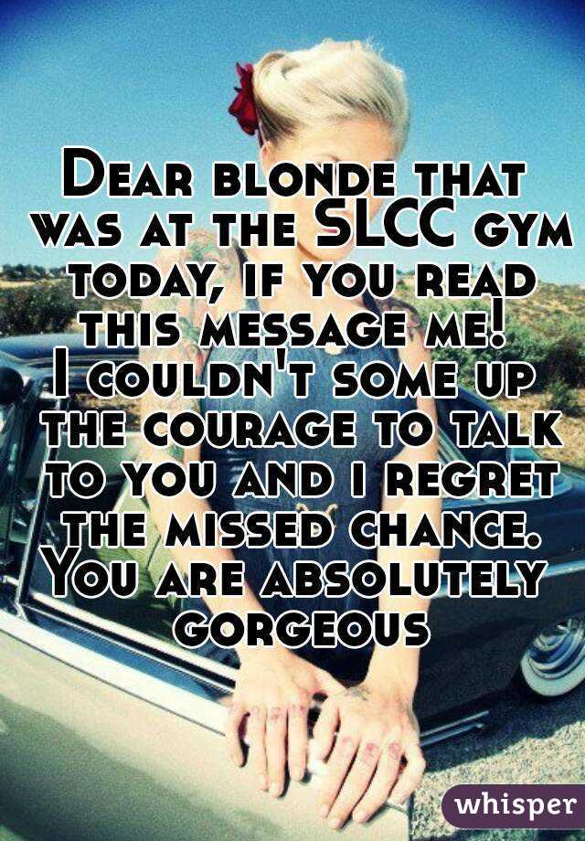 Dear blonde that was at the SLCC gym today, if you read this message me!  I couldn't some up the courage to talk to you and i regret the missed chance. You are absolutely gorgeous