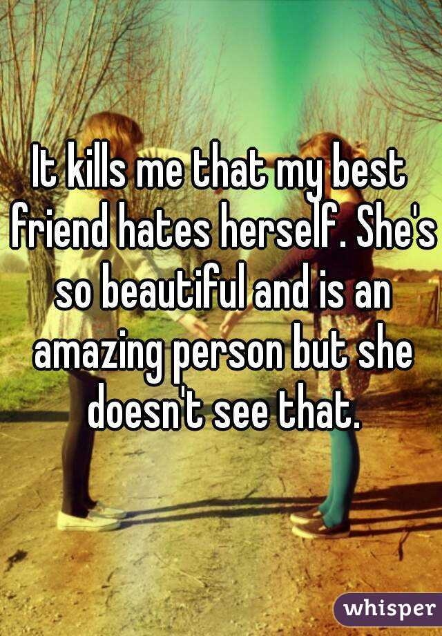 It kills me that my best friend hates herself. She's so beautiful and is an amazing person but she doesn't see that.