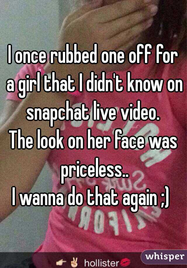 I once rubbed one off for a girl that I didn't know on snapchat live video.  The look on her face was priceless.. I wanna do that again ;)