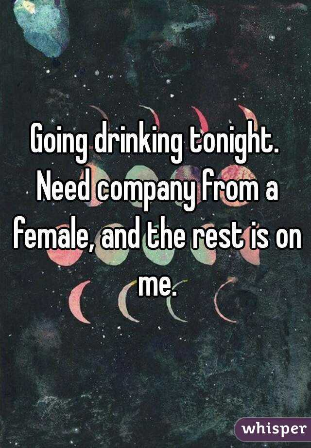Going drinking tonight. Need company from a female, and the rest is on me.