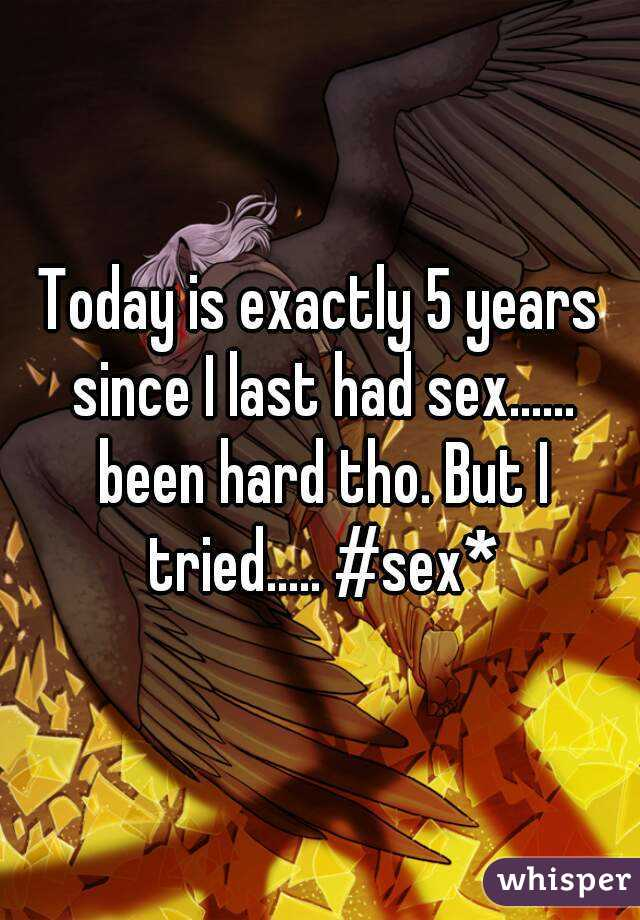 Today is exactly 5 years since I last had sex...... been hard tho. But I tried..... #sex*