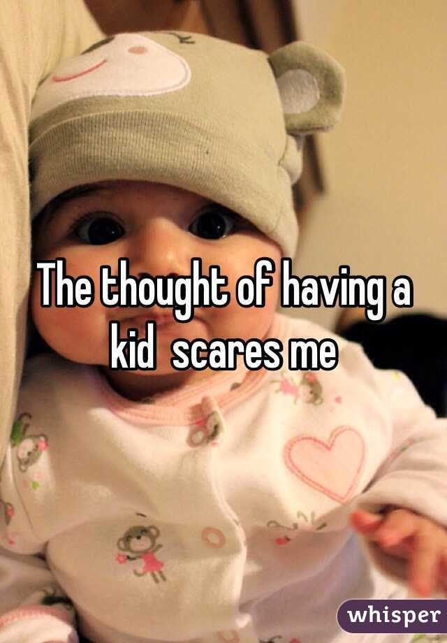 The thought of having a kid  scares me