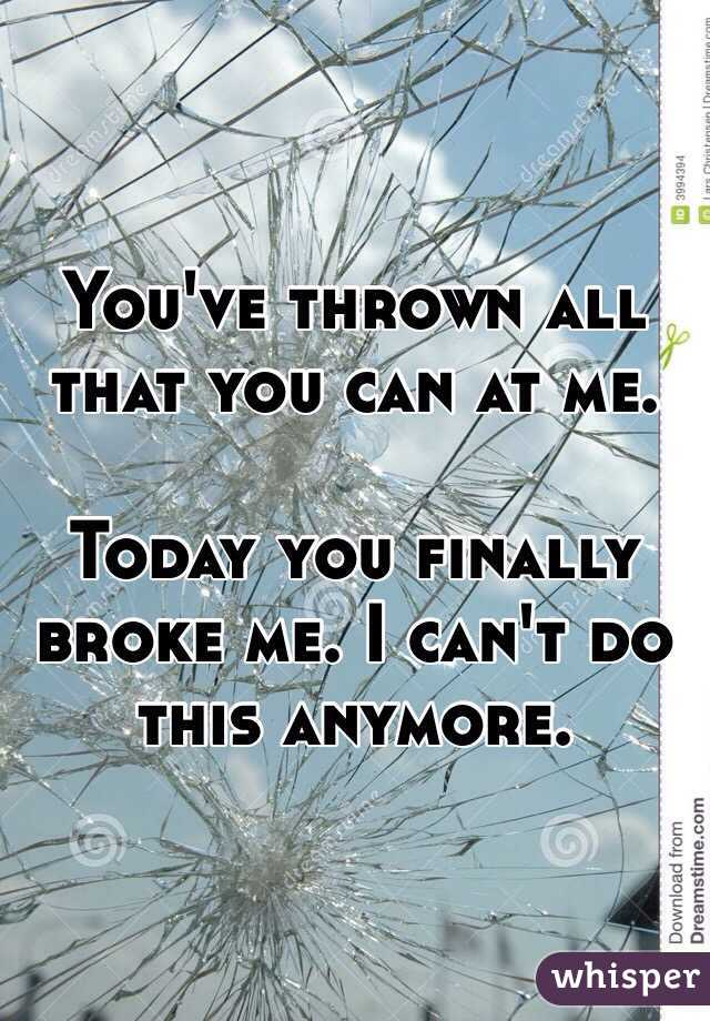 You've thrown all that you can at me.   Today you finally broke me. I can't do this anymore.