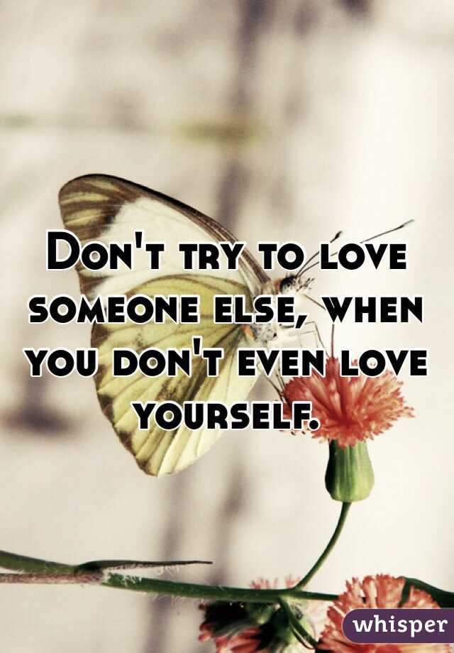 Don't try to love someone else, when you don't even love yourself.