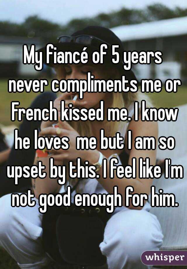 My fiancé of 5 years never compliments me or French kissed me. I know he loves  me but I am so upset by this. I feel like I'm not good enough for him.