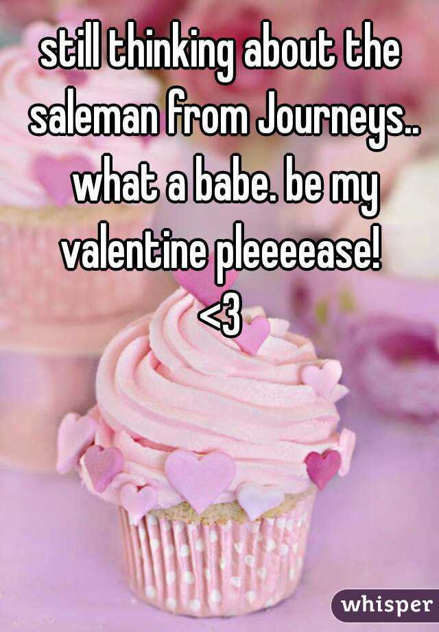 still thinking about the saleman from Journeys.. what a babe. be my valentine pleeeease!  <3