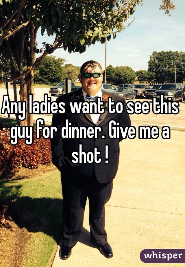 Any ladies want to see this guy for dinner. Give me a shot !