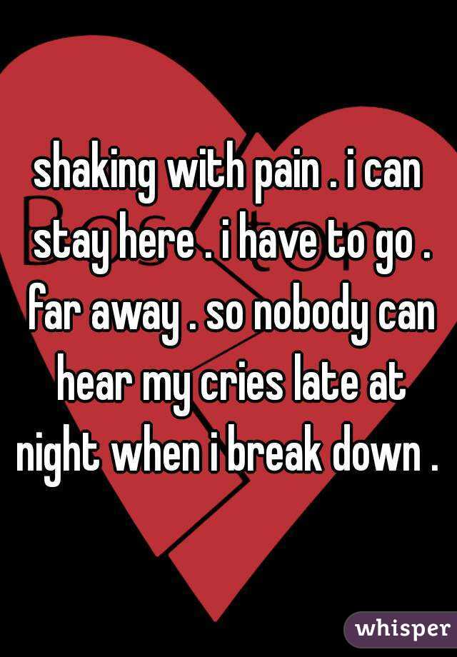 shaking with pain . i can stay here . i have to go . far away . so nobody can hear my cries late at night when i break down .