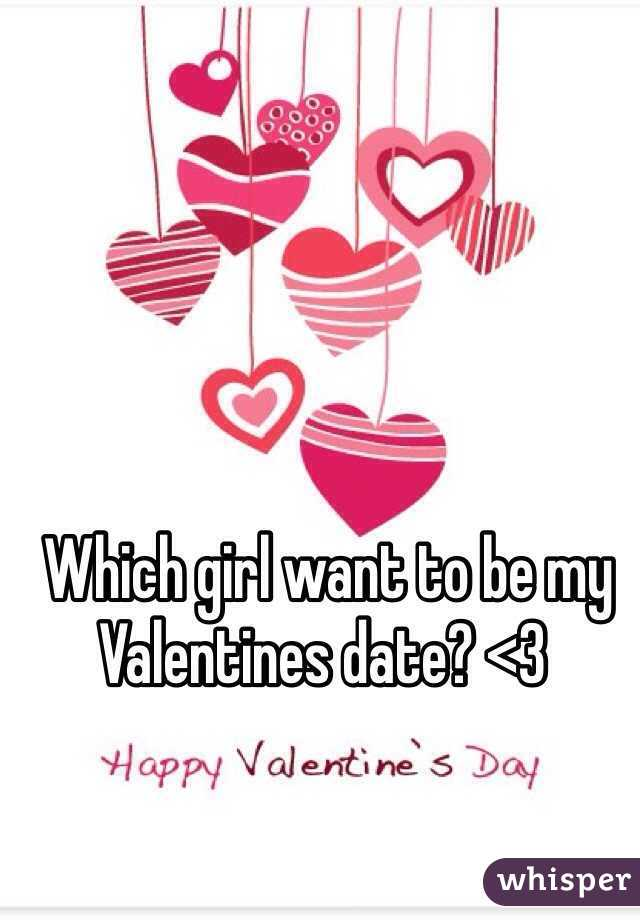 Which girl want to be my Valentines date? <3