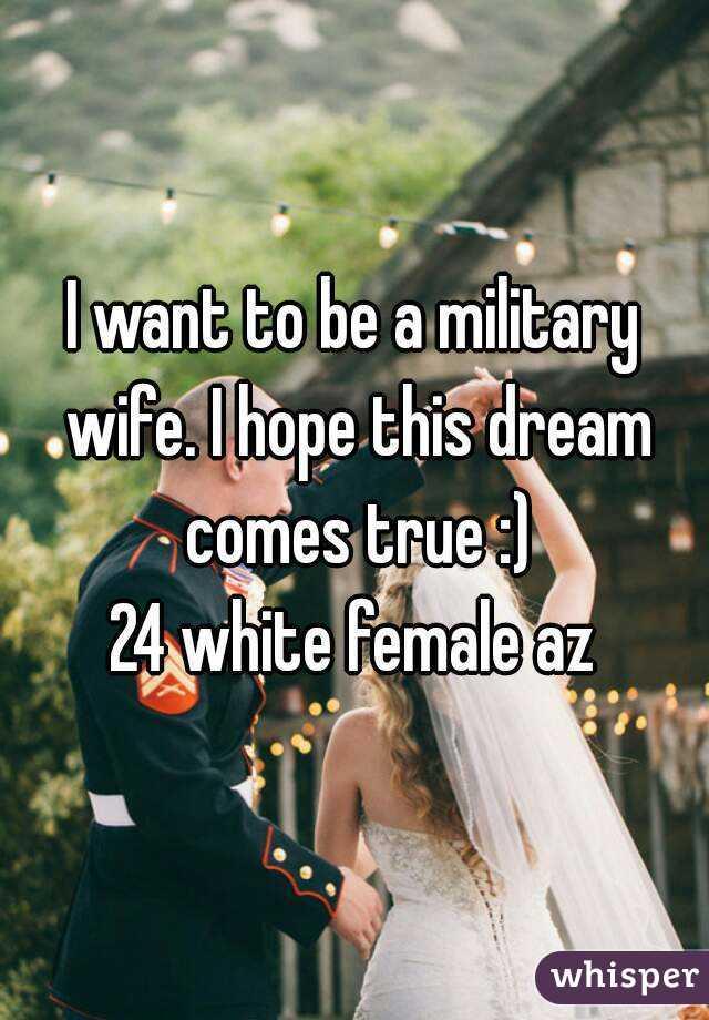 I want to be a military wife. I hope this dream comes true :) 24 white female az
