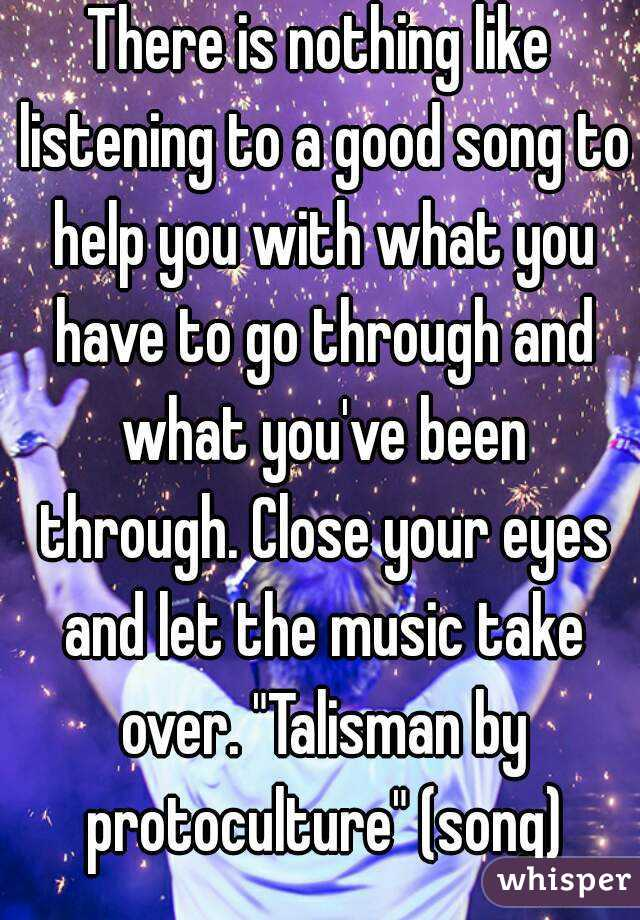 """There is nothing like listening to a good song to help you with what you have to go through and what you've been through. Close your eyes and let the music take over. """"Talisman by protoculture"""" (song)"""