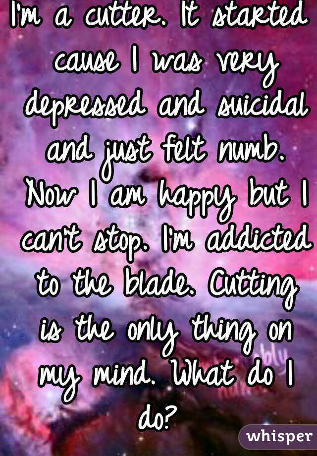I'm a cutter. It started cause I was very depressed and suicidal and just felt numb. Now I am happy but I can't stop. I'm addicted to the blade. Cutting is the only thing on my mind. What do I do?