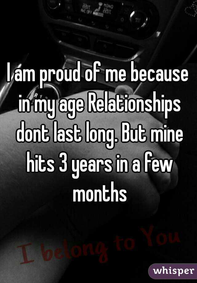I am proud of me because in my age Relationships dont last long. But mine hits 3 years in a few months
