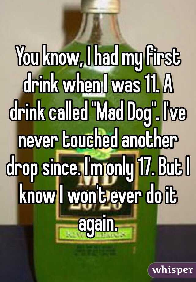 """You know, I had my first drink when I was 11. A drink called """"Mad Dog"""". I've never touched another drop since. I'm only 17. But I know I won't ever do it again."""