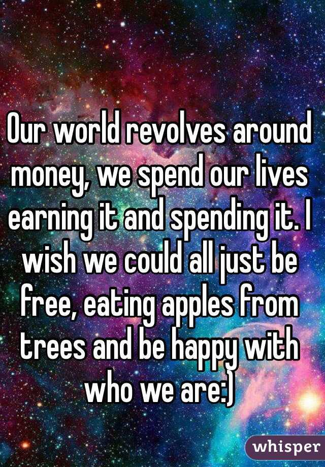 Our world revolves around money, we spend our lives earning it and spending it. I wish we could all just be free, eating apples from trees and be happy with who we are:)