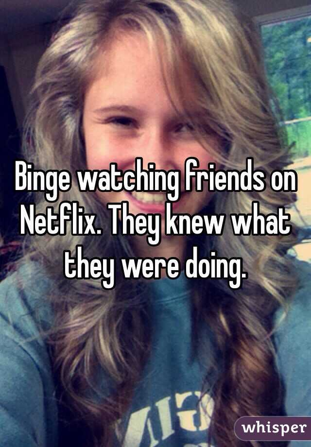 Binge watching friends on Netflix. They knew what they were doing.