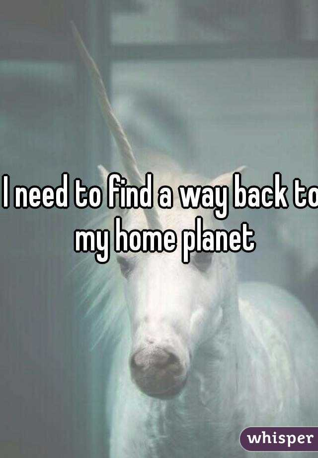 I need to find a way back to my home planet
